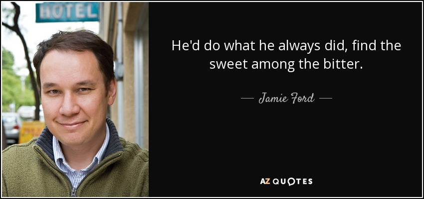 He'd do what he always did, find the sweet among the bitter. - Jamie Ford