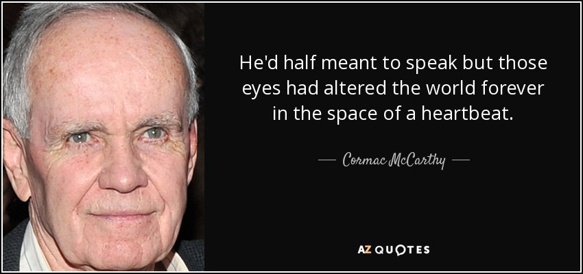 He'd half meant to speak but those eyes had altered the world forever in the space of a heartbeat. - Cormac McCarthy