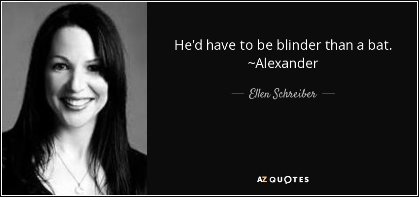 He'd have to be blinder than a bat. ~Alexander - Ellen Schreiber
