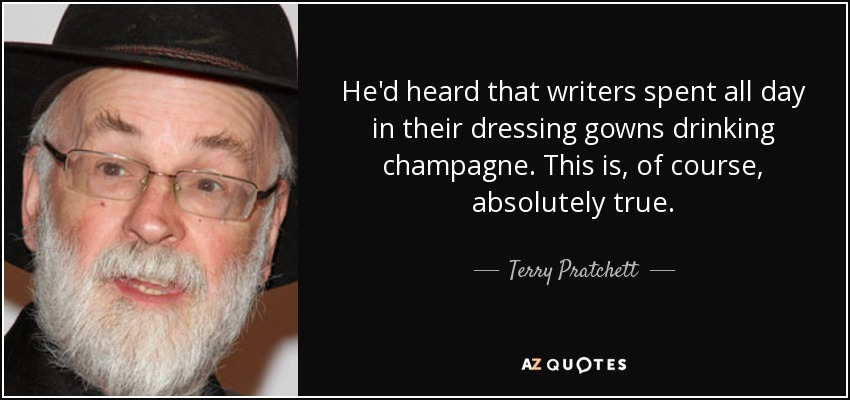 He'd heard that writers spent all day in their dressing gowns drinking champagne. This is, of course, absolutely true. - Terry Pratchett