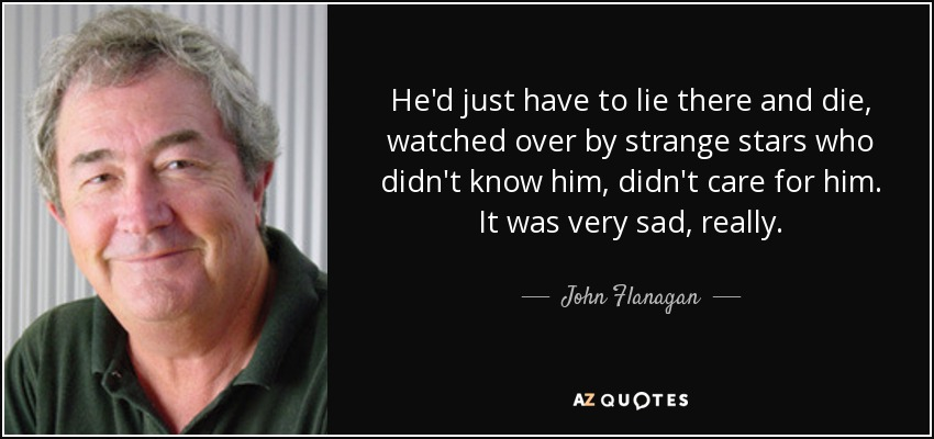 He'd just have to lie there and die, watched over by strange stars who didn't know him, didn't care for him. It was very sad, really. - John Flanagan