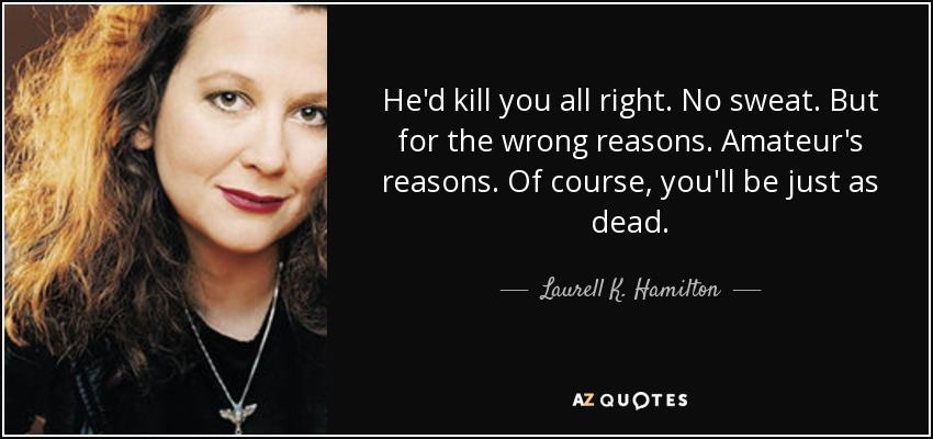 He'd kill you all right. No sweat. But for the wrong reasons. Amateur's reasons. Of course, you'll be just as dead. - Laurell K. Hamilton