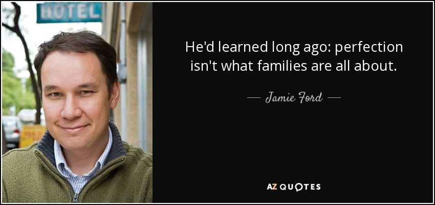 He'd learned long ago: perfection isn't what families are all about. - Jamie Ford