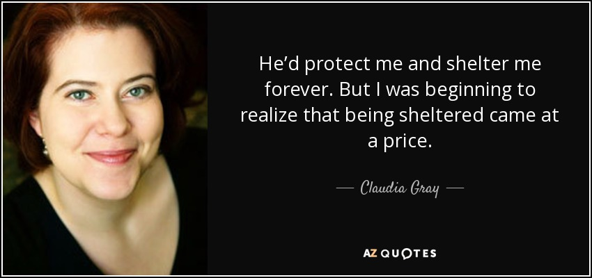 He'd protect me and shelter me forever. But I was beginning to realize that being sheltered came at a price. - Claudia Gray