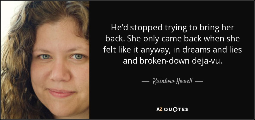 He'd stopped trying to bring her back. She only came back when she felt like it anyway, in dreams and lies and broken-down deja-vu. - Rainbow Rowell