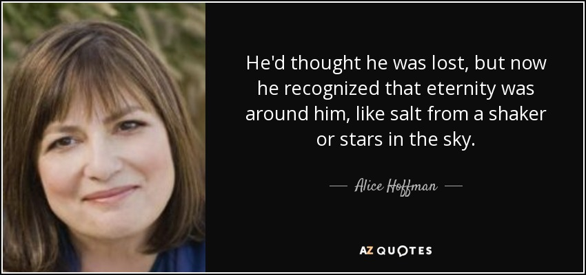 He'd thought he was lost, but now he recognized that eternity was around him, like salt from a shaker or stars in the sky. - Alice Hoffman