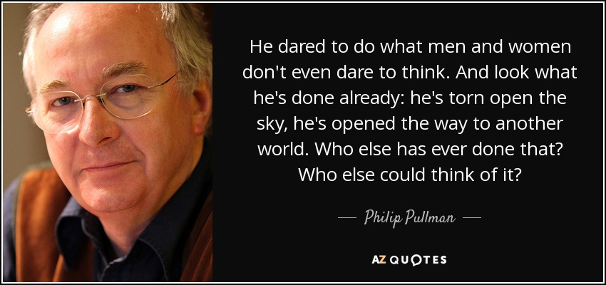 He dared to do what men and women don't even dare to think. And look what he's done already: he's torn open the sky, he's opened the way to another world. Who else has ever done that? Who else could think of it? - Philip Pullman