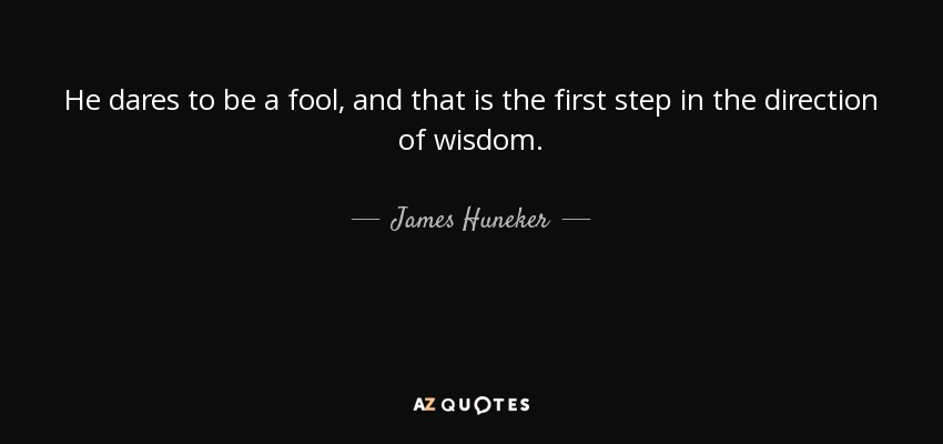 He dares to be a fool, and that is the first step in the direction of wisdom. - James Huneker