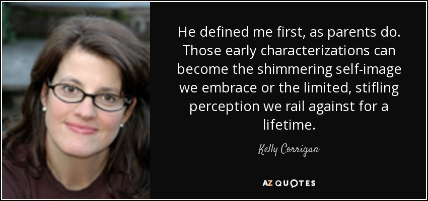 He defined me first, as parents do. Those early characterizations can become the shimmering self-image we embrace or the limited, stifling perception we rail against for a lifetime. - Kelly Corrigan