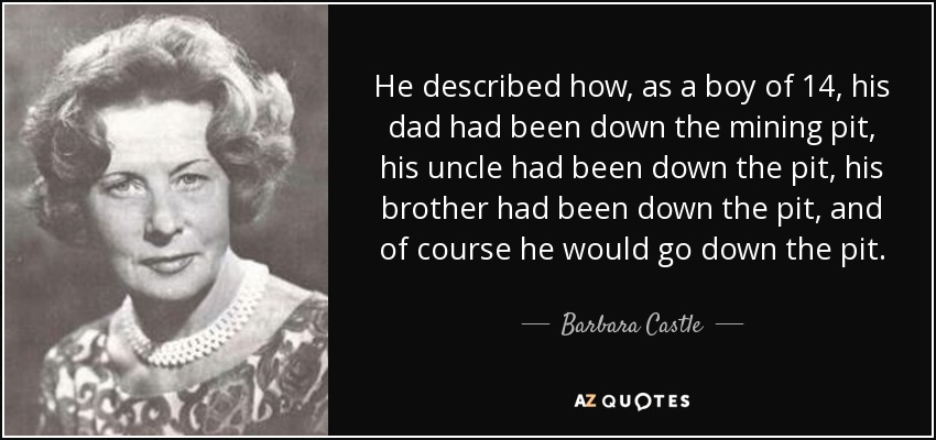 He described how, as a boy of 14, his dad had been down the mining pit, his uncle had been down the pit, his brother had been down the pit, and of course he would go down the pit. - Barbara Castle, Baroness Castle of Blackburn
