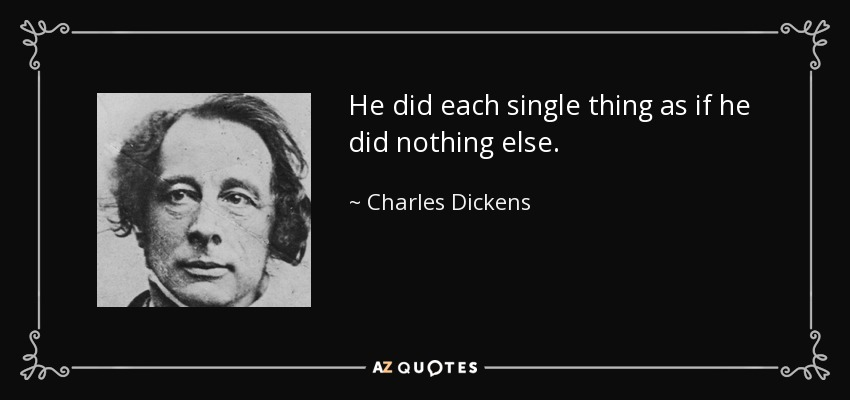 He did each single thing as if he did nothing else. - Charles Dickens