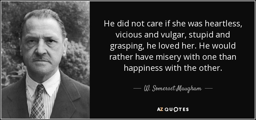 He did not care if she was heartless, vicious and vulgar, stupid and grasping, he loved her. He would rather have misery with one than happiness with the other. - W. Somerset Maugham