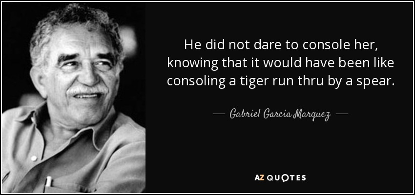 He did not dare to console her, knowing that it would have been like consoling a tiger run thru by a spear. - Gabriel Garcia Marquez