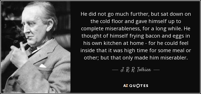 He did not go much further, but sat down on the cold floor and gave himself up to complete miserableness, for a long while. He thought of himself frying bacon and eggs in his own kitchen at home - for he could feel inside that it was high time for some meal or other; but that only made him miserabler. - J. R. R. Tolkien