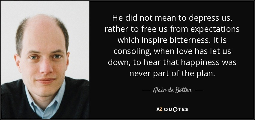 He did not mean to depress us, rather to free us from expectations which inspire bitterness. It is consoling, when love has let us down, to hear that happiness was never part of the plan. - Alain de Botton