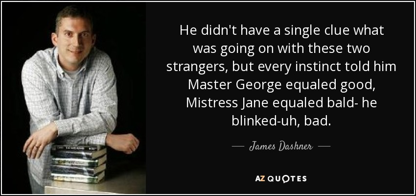 He didn't have a single clue what was going on with these two strangers, but every instinct told him Master George equaled good, Mistress Jane equaled bald- he blinked-uh, bad. - James Dashner