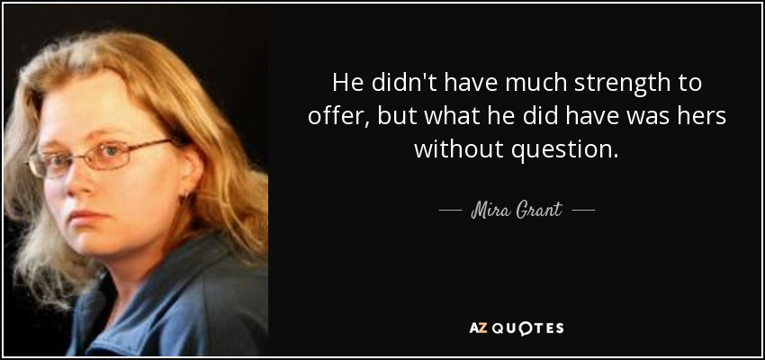 He didn't have much strength to offer, but what he did have was hers without question. - Mira Grant