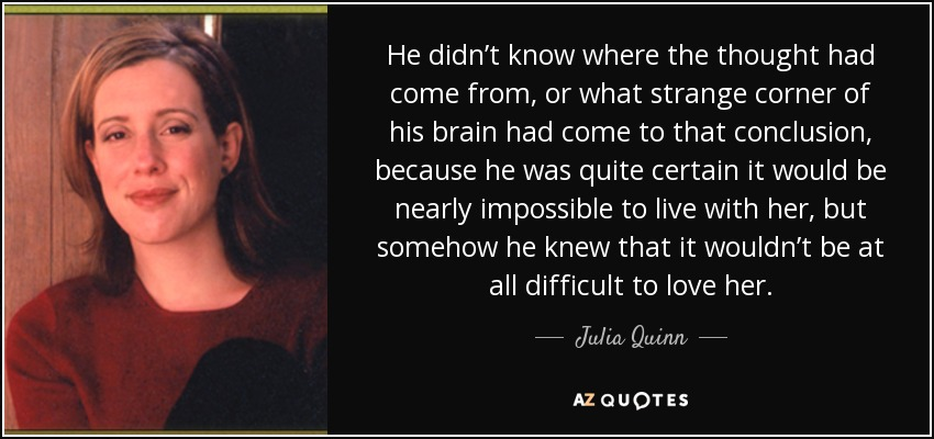 He didn't know where the thought had come from, or what strange corner of his brain had come to that conclusion, because he was quite certain it would be nearly impossible to live with her, but somehow he knew that it wouldn't be at all difficult to love her. - Julia Quinn