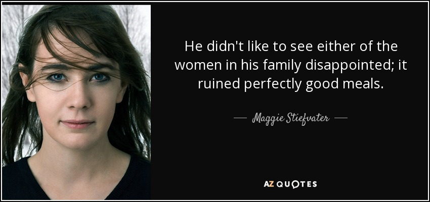 He didn't like to see either of the women in his family disappointed; it ruined perfectly good meals. - Maggie Stiefvater