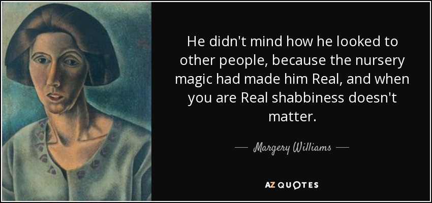 He didn't mind how he looked to other people, because the nursery magic had made him Real, and when you are Real shabbiness doesn't matter. - Margery Williams
