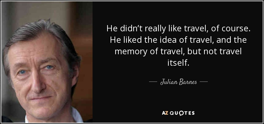 He didn't really like travel, of course. He liked the idea of travel, and the memory of travel, but not travel itself. - Julian Barnes