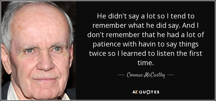 He didn't say a lot so I tend to remember what he did say. And I don't remember that he had a lot of patience with havin to say things twice so I learned to listen the first time. - Cormac McCarthy