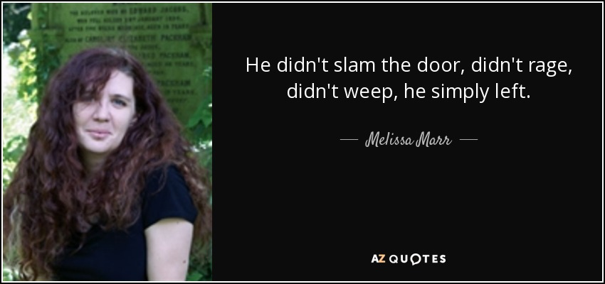 He didn't slam the door, didn't rage, didn't weep, he simply left. - Melissa Marr