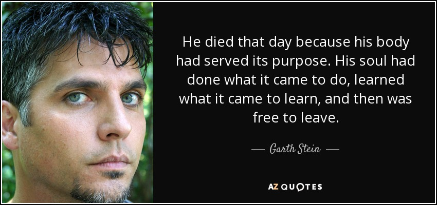He died that day because his body had served its purpose. His soul had done what it came to do, learned what it came to learn, and then was free to leave. - Garth Stein