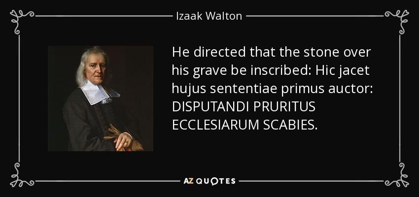 He directed that the stone over his grave be inscribed: Hic jacet hujus sententiae primus auctor: DISPUTANDI PRURITUS ECCLESIARUM SCABIES. - Izaak Walton