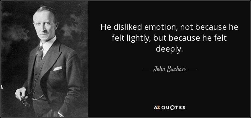 He disliked emotion, not because he felt lightly, but because he felt deeply. - John Buchan