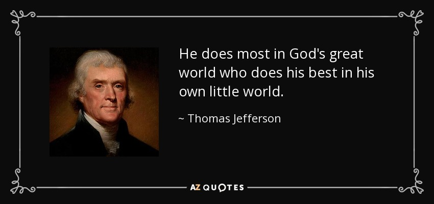 He does most in God's great world who does his best in his own little world. - Thomas Jefferson