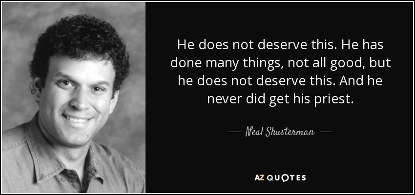 He does not deserve this. He has done many things, not all good, but he does not deserve this. And he never did get his priest. - Neal Shusterman