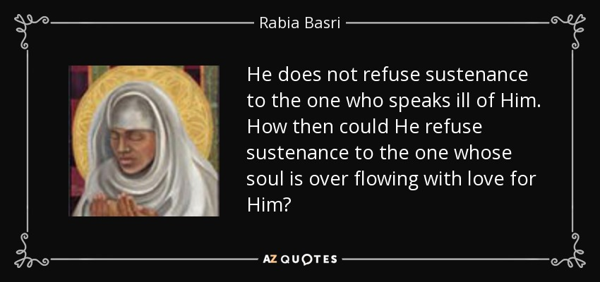 He does not refuse sustenance to the one who speaks ill of Him. How then could He refuse sustenance to the one whose soul is over flowing with love for Him? - Rabia Basri