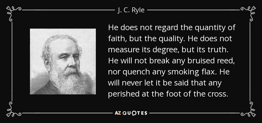 He does not regard the quantity of faith, but the quality. He does not measure its degree, but its truth. He will not break any bruised reed, nor quench any smoking flax. He will never let it be said that any perished at the foot of the cross. - J. C. Ryle