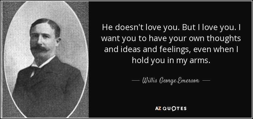 He doesn't love you. But I love you. I want you to have your own thoughts and ideas and feelings, even when I hold you in my arms. - Willis George Emerson
