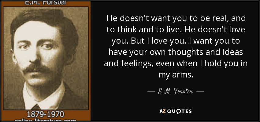 He doesn't want you to be real, and to think and to live. He doesn't love you. But I love you. I want you to have your own thoughts and ideas and feelings, even when I hold you in my arms. - E. M. Forster