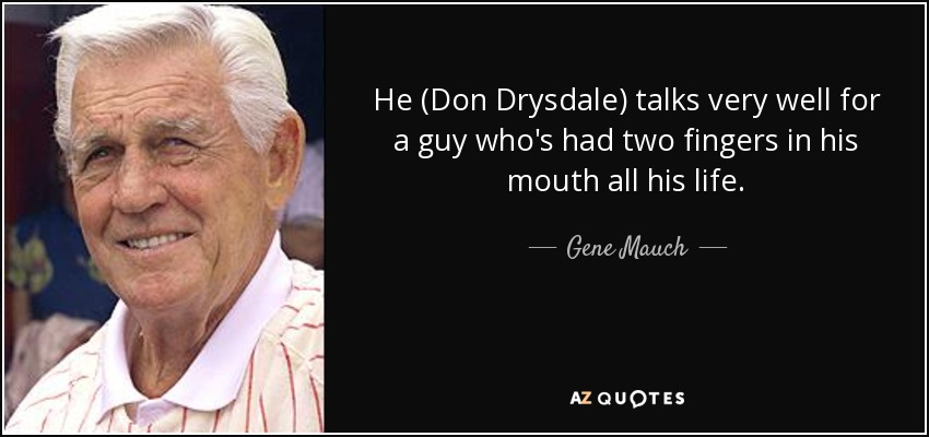 He (Don Drysdale) talks very well for a guy who's had two fingers in his mouth all his life. - Gene Mauch