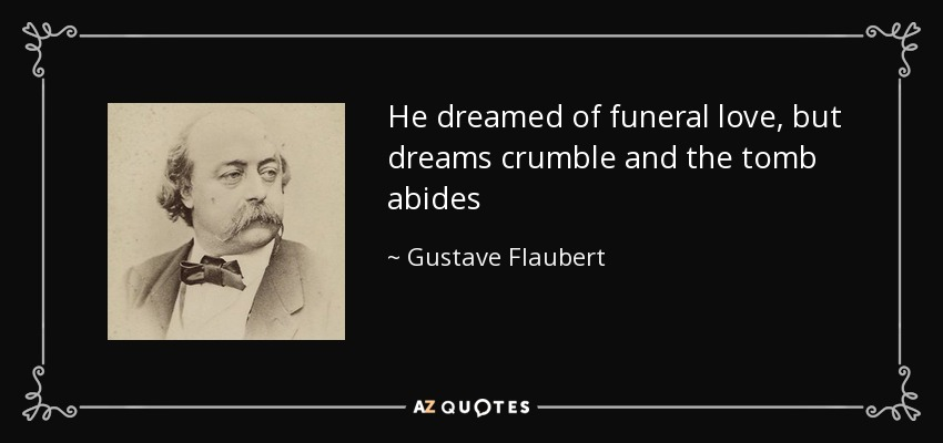 He dreamed of funeral love, but dreams crumble and the tomb abides - Gustave Flaubert