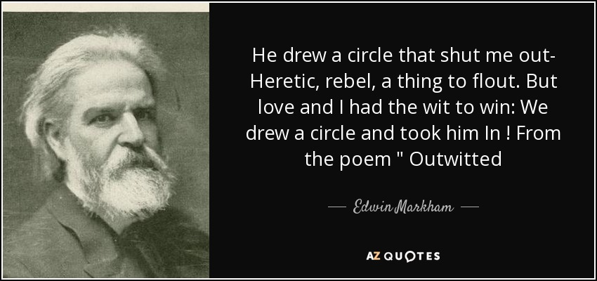 He drew a circle that shut me out- Heretic , rebel, a thing to flout. But love and I had the wit to win: We drew a circle and took him In ! From the poem