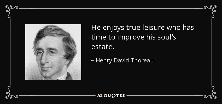 He enjoys true leisure who has time to improve his soul's estate. - Henry David Thoreau