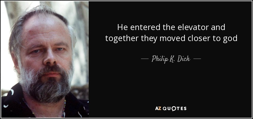 He entered the elevator and together they moved closer to god - Philip K. Dick