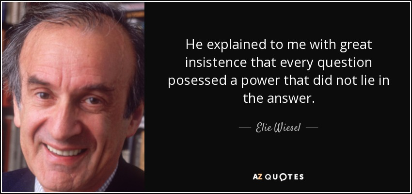 He explained to me with great insistence that every question posessed a power that did not lie in the answer. - Elie Wiesel