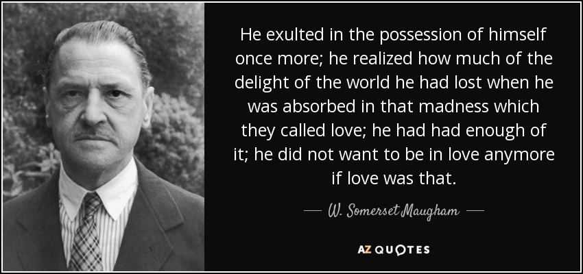 He exulted in the possession of himself once more; he realized how much of the delight of the world he had lost when he was absorbed in that madness which they called love; he had had enough of it; he did not want to be in love anymore if love was that. - W. Somerset Maugham