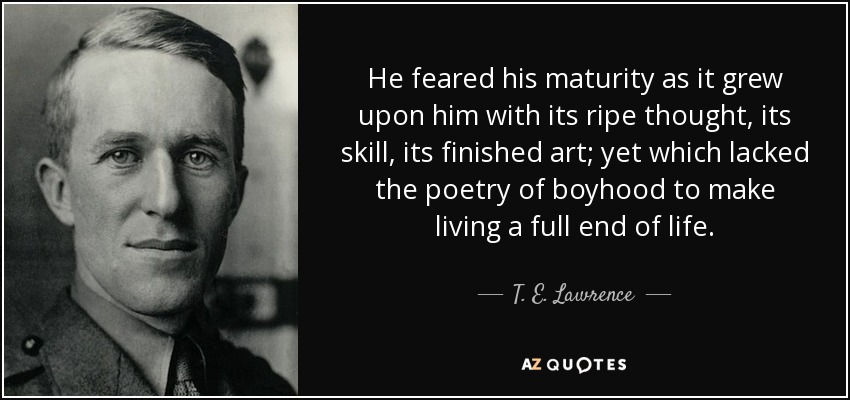 He feared his maturity as it grew upon him with its ripe thought, its skill, its finished art; yet which lacked the poetry of boyhood to make living a full end of life. - T. E. Lawrence