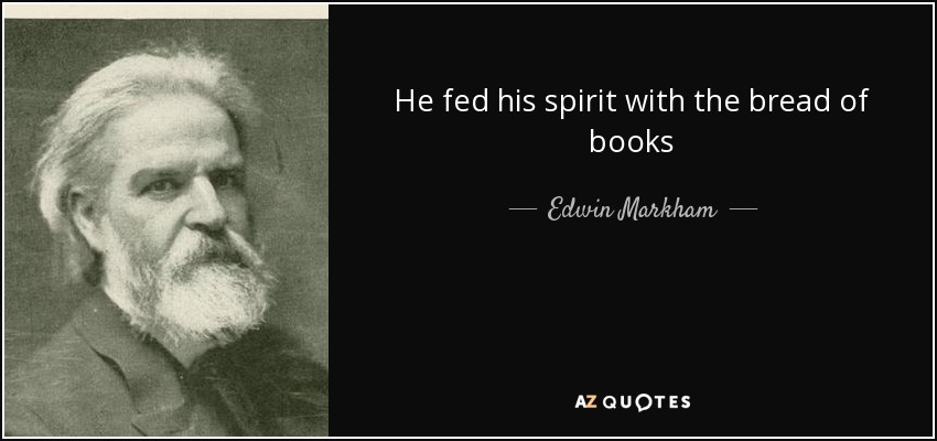 He fed his spirit with the bread of books - Edwin Markham