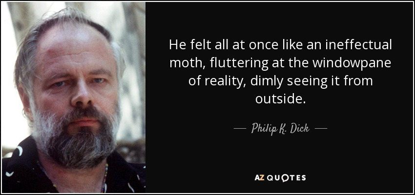 He felt all at once like an ineffectual moth, fluttering at the windowpane of reality, dimly seeing it from outside. - Philip K. Dick