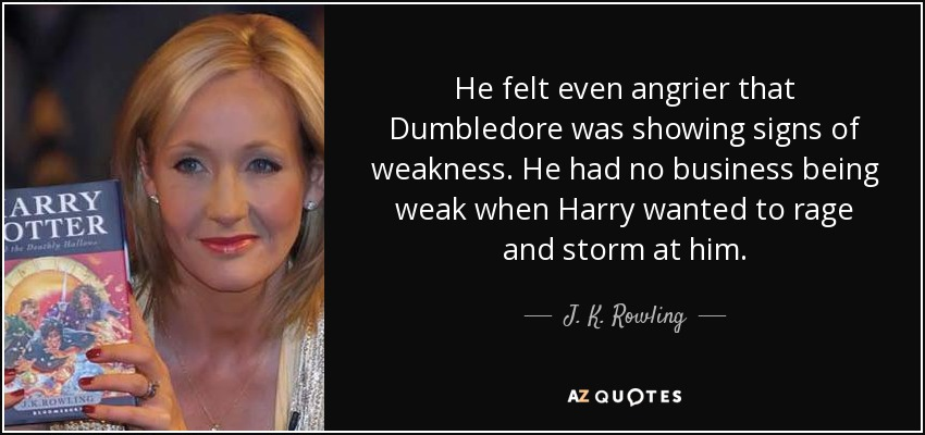 He felt even angrier that Dumbledore was showing signs of weakness. He had no business being weak when Harry wanted to rage and storm at him. - J. K. Rowling