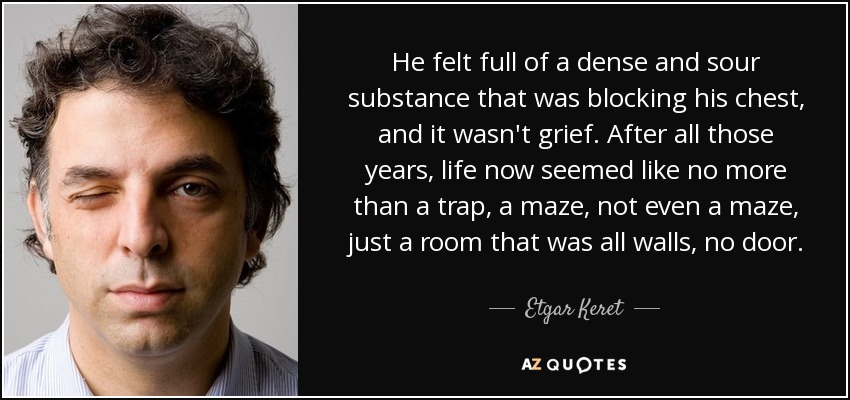 He felt full of a dense and sour substance that was blocking his chest, and it wasn't grief. After all those years, life now seemed like no more than a trap, a maze, not even a maze, just a room that was all walls, no door. - Etgar Keret
