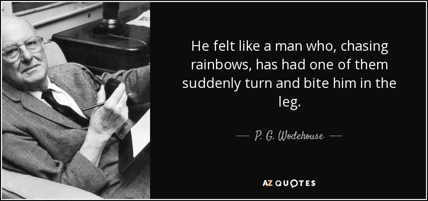 He felt like a man who, chasing rainbows, has had one of them suddenly turn and bite him in the leg. - P. G. Wodehouse
