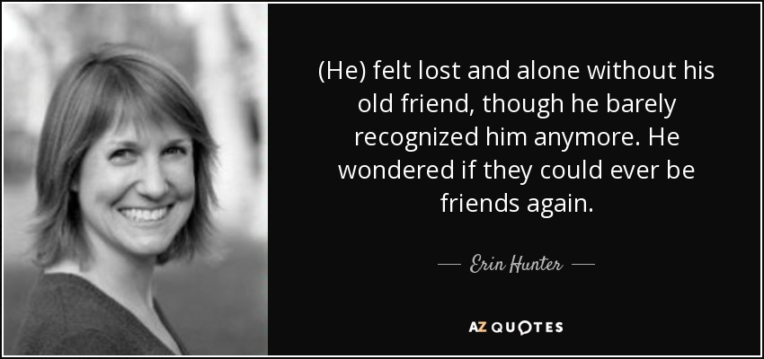 (He) felt lost and alone without his old friend, though he barely recognized him anymore. He wondered if they could ever be friends again. - Erin Hunter